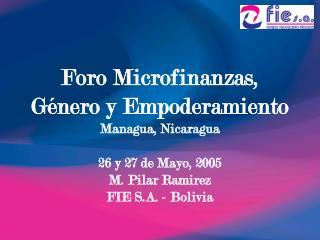 Foro Microfinanzas,  G nero y Empoderamiento Managua, Nicaragua  26 y 27 de Mayo, 2005 M. Pilar Ramirez FIE S.A. - Boliv