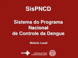 SisPNCD Sistema do Programa Nacional  de Controle da Dengue Módulo Local