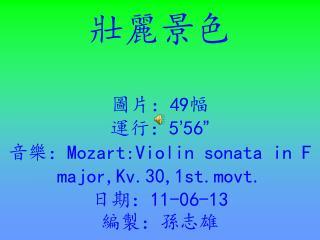 "壯麗景色 圖片: 49 幅 運行: 5 ' 56 "" 音樂: Mozart:Violin sonata in F major,Kv.30,1st.movt. 日期: 11-06-13 編製:孫志雄"