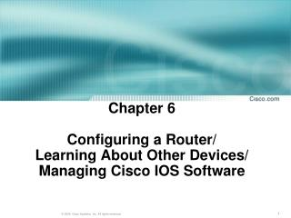 Chapter 6 Configuring  a Router/  Learning About  Other  Devices/ Managing Cisco IOS Software