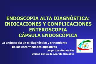 ENDOSCOPIA ALTA DIAGN STICA: INDICACIONES Y COMPLICACIONES ENTEROSCOPIA C PSULA ENDOSC PICA