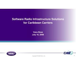 Software Radio Infrastructure Solutions for Caribbean Carriers Vanu Bose July 16, 2008