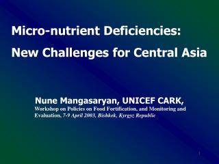 Micro-nutrient Deficiencies: New Challenges for Central Asia  Nune Mangasaryan, UNICEF CARK,