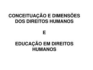 CONCEITUAÇÃO E DIMENSÕES DOS DIREITOS HUMANOS E EDUCAÇÃO EM DIREITOS HUMANOS