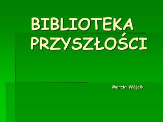 BIBLIOTEKA PRZYSZ?O?CI Marcin W�jcik