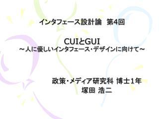 インタフェース設計論 第 4 回 CUI と GUI ~人に優しいインタフェース・デザインに向けて~