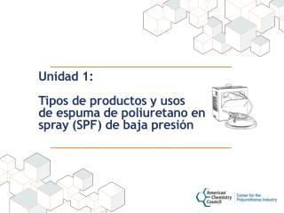 Unidad 1:  Tipos de productos y usos  de  espuma de  poliuretano  en spray (SPF) de  baja presión