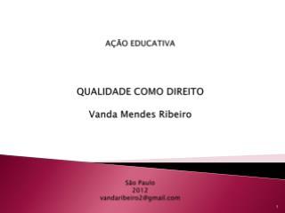 AÇÃO EDUCATIVA QUALIDADE COMO DIREITO Vanda Mendes Ribeiro São Paulo 2012 vandaribeiro2@gmail
