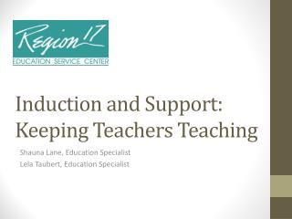 Induction and Support: Keeping Teachers  Teaching