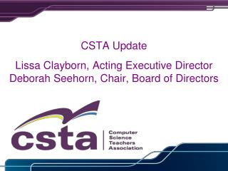 CSTA Update Lissa Clayborn, Acting Executive Director Deborah Seehorn, Chair, Board of Directors