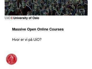 Massive Open Online Courses  Hvor er vi på UiO?