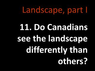Landscape, part I 11. Do Canadians see the landscape differently than others?