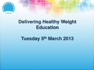 Delivering Healthy Weight Education Tuesday 5 th  March 2013