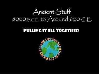 Ancient Stuff 8000  B.C.E.  to Around 600  C.E.