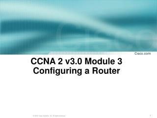 CCNA 2 v3.0 Module 3  Configuring  a Router