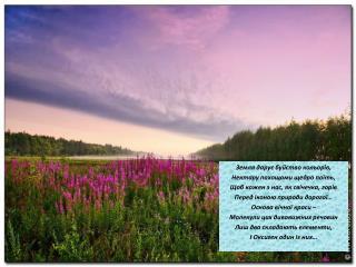 Земля дару є буйство кольорів,  Нектару пахощами щедро поїть, Щоб кожен з нас, як свічечка, горів