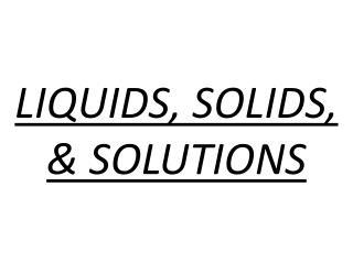 LIQUIDS, SOLIDS, & SOLUTIONS