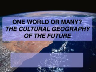 ONE WORLD OR MANY?  THE CULTURAL GEOGRAPHY OF THE FUTURE