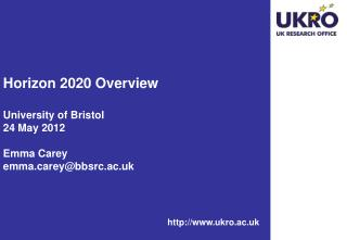 Horizon 2020 Overview University of Bristol 24 May 2012  Emma Carey emmarey@bbsrc.ac.uk