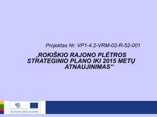 """Projektas Nr. VP1-4.2-VRM-02-R-52-001 """" ROKI ŠKIO RAJONO PLĖTROS STRATEGINIO PLANO IKI 2015 METŲ"""
