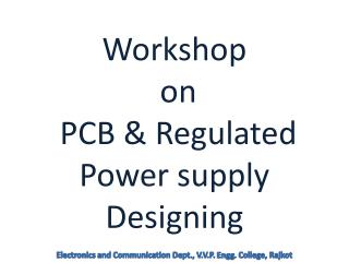 Workshop  on  PCB & Regulated Power supply Designing
