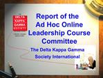 Report of the             Ad Hoc Online Leadership Course Committee  The Delta Kappa Gamma  Society International