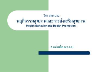 วิชา 0404 202  พฤติกรรมสุขภาพและการส่งเสริมสุขภาพ ( Health Bahavior and Health Promotion )