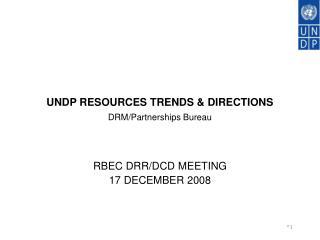 UNDP RESOURCES TRENDS & DIRECTIONS DRM/Partnerships Bureau RBEC DRR/DCD MEETING 17 DECEMBER 2008