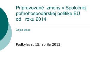 Pripravované  zmeny v Spoločnej poľnohospodárskej politike EÚ  od   roku 2014 Gejza Blaas
