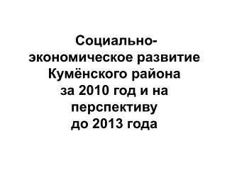 Социально-экономическое развитие Кумёнского района  за 2010 год и на перспективу  до 2013 года