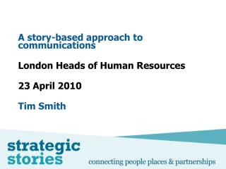 A story-based approach to communications London Heads of Human Resources  23 April 2010 Tim Smith