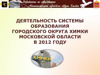 ДЕЯТЕЛЬНОСТЬ  СИСТЕМЫ ОБРАЗОВАНИЯ  ГОРОДСКОГО ОКРУГА ХИМКИ  МОСКОВСКОЙ ОБЛАСТИ В 2012 ГОДУ
