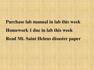 Purchase lab manual in lab this week Homework 1 due in lab this week Read Mt. Saint Helens disaster paper