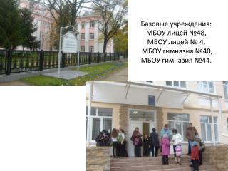 Базовые учреждения: МБОУ лицей №48, МБОУ лицей № 4,  МБОУ гимназия №40, МБОУ гимназия №44.