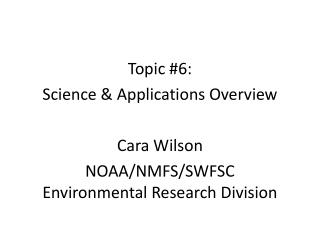 Topic  #6:  Science  & Applications  Overview Cara Wilson