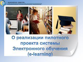 О реализации пилотного проекта системы Электронного обучения ( e-learning)