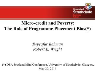 Micro-credit and Poverty: The Role of Programme Placement Bias(*)  Twyeafur Rahman