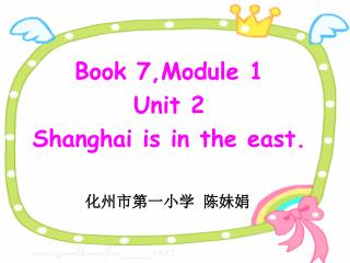 Book 7,Module 1 Unit 2  Shanghai is in the east.