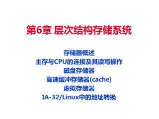 第 6 章 层次结构存储系统 存储器概述 主存与 CPU 的连接及其读写操作 磁盘存储器 高速缓冲存储器 (cache) 虚拟存储器 IA-32/Linux 中的地址转换