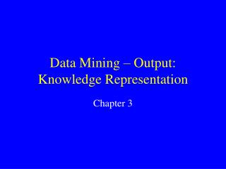 Data Mining – Output: Knowledge Representation