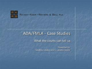 ADA/FMLA - Case Studies What the courts can tell us Presented by: