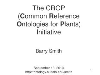 The CROP  ( C ommon  R eference  O ntologies for  P lants) Initiative Barry Smith