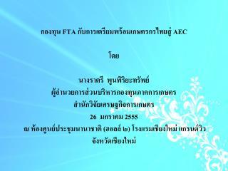 กองทุน  FTA  กับการเตรียมพร้อมเกษตรกรไทยสู่  AEC โดย นาง ราตรี  พูนพิริยะทรัพย์