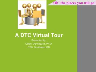 A DTC Virtual Tour Presented by: Celani Dominguez, Ph.D. DTC, Southwest ISD