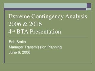 Extreme Contingency Analysis 2006 & 2016 4 th  BTA Presentation