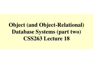 Object and Object-Relational Database Systems part two CSS263 Lecture 18