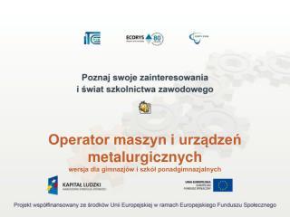 Operator maszyn i urządzeń metalurgicznych wersja dla gimnazjów i szkół ponadgimnazjalnych