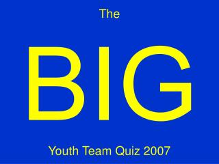 The  BIG Youth Team Quiz 2007