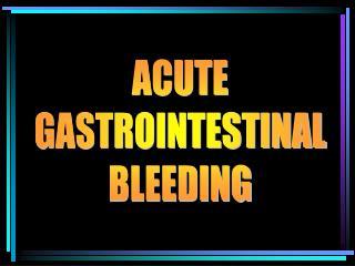 ACUTE GASTROINTESTINAL BLEEDING