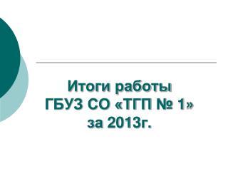 Итоги работы ГБУЗ СО «ТГП № 1» за 20 1 3г.
